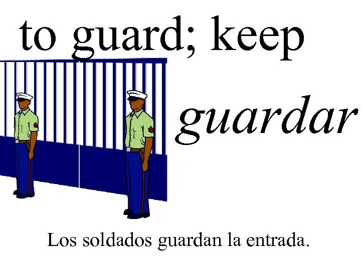 to guard; keep guardar Los soldados guardan la entrada.