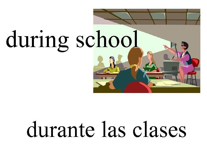 during school durante las clases