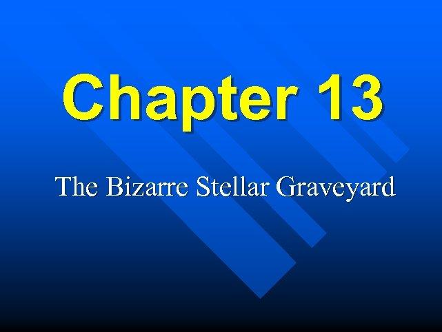 Chapter 13 The Bizarre Stellar Graveyard