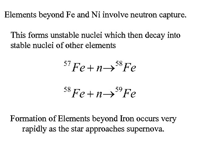 Elements beyond Fe and Ni involve neutron capture. This forms unstable nuclei which then