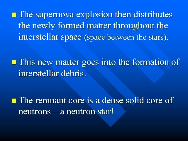 n The supernova explosion then distributes the newly formed matter throughout the interstellar space