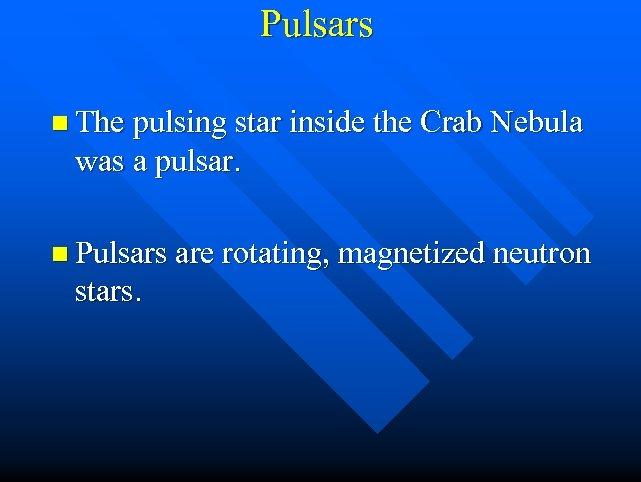 Pulsars n The pulsing star inside the Crab Nebula was a pulsar. n Pulsars