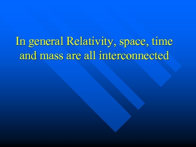 In general Relativity, space, time and mass are all interconnected