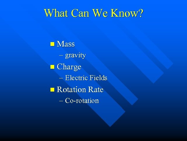 What Can We Know? n Mass – gravity n Charge – Electric Fields n