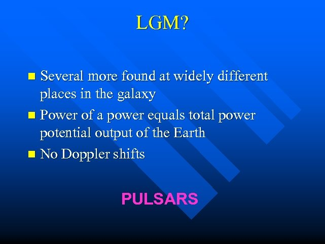 LGM? n Several more found at widely different places in the galaxy n Power