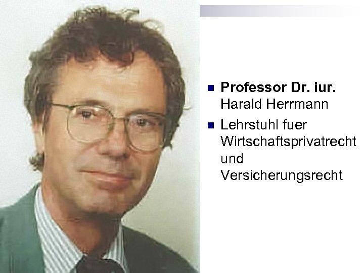 n n Professor Dr. iur. Harald Herrmann Lehrstuhl fuer Wirtschaftsprivatrecht und Versicherungsrecht