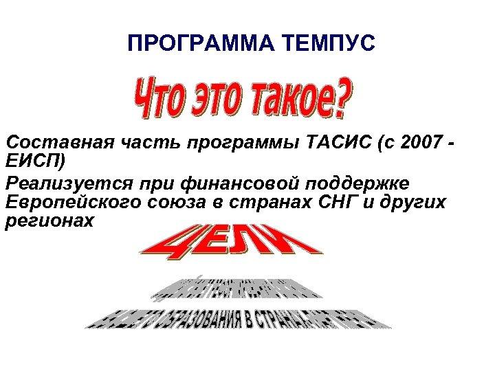 ПРОГРАММА ТЕМПУС Составная часть программы ТАСИС (с 2007 ЕИСП) Реализуется при финансовой поддержке Европейского