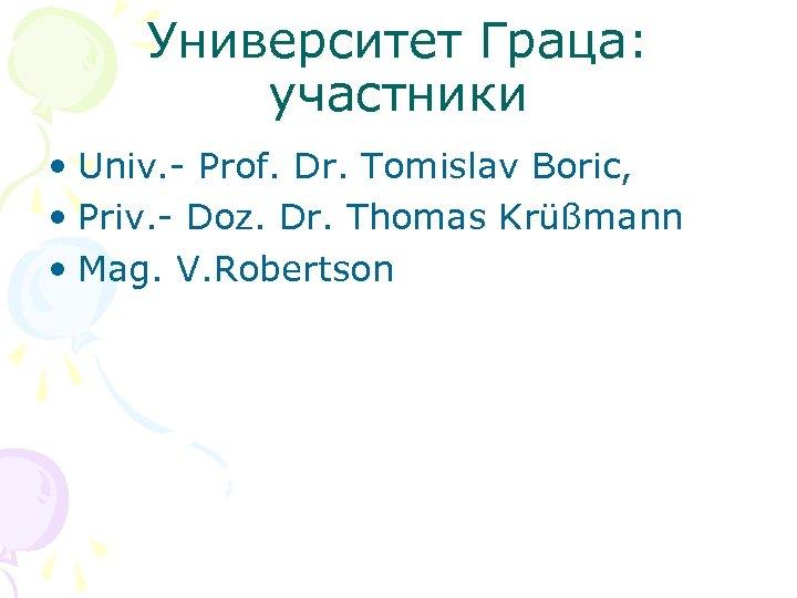 Университет Граца: участники • Univ. - Prof. Dr. Tomislav Boric, • Priv. - Doz.