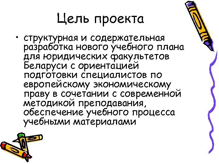Цель проекта • структурная и содержательная разработка нового учебного плана для юридических факультетов Беларуси