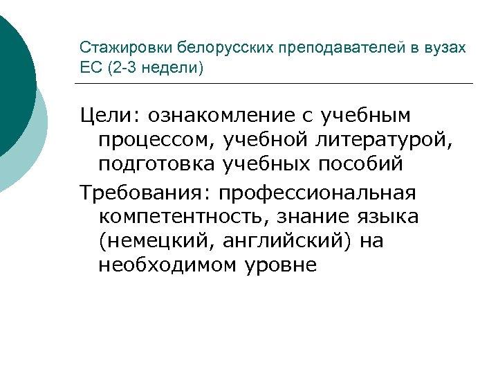 Стажировки белорусских преподавателей в вузах ЕС (2 -3 недели) Цели: ознакомление с учебным процессом,