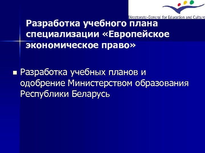 Разработка учебного плана специализации «Европейское экономическое право» n Разработка учебных планов и одобрение Министерством