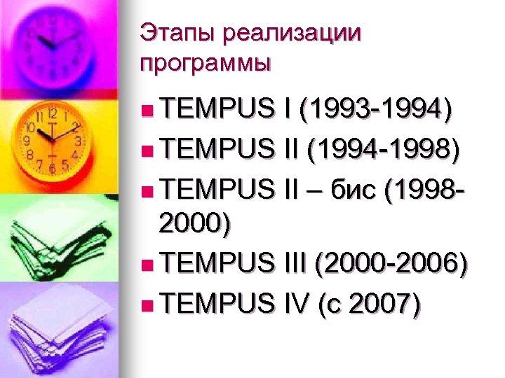 Этапы реализации программы n TEMPUS I (1993 -1994) n TEMPUS II (1994 -1998) n