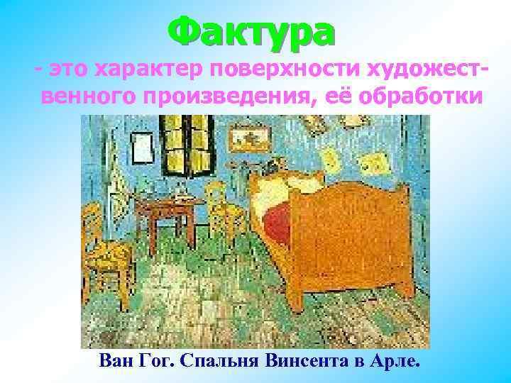 Фактура - это характер поверхности художественного произведения, её обработки Ван Гог. Спальня Винсента в