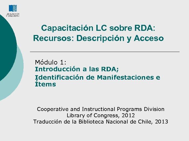 Capacitación LC sobre RDA: Recursos: Descripción y Acceso Módulo 1: Introducción a las RDA;