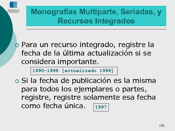 Monografías Multiparte, Seriadas, y Recursos Integrados ¡ Para un recurso integrado, registre la fecha
