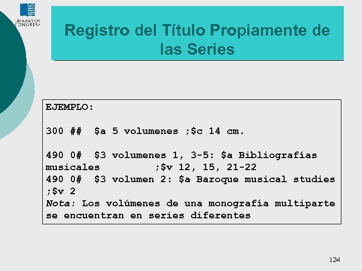 Registro del Título Propiamente de las Series EJEMPLO: 300 ## $a 5 volumenes ;