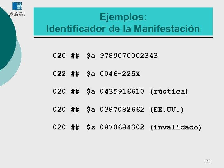 Ejemplos: Identificador de la Manifestación 020 ## $a 9789070002343 022 ## $a 0046 -225