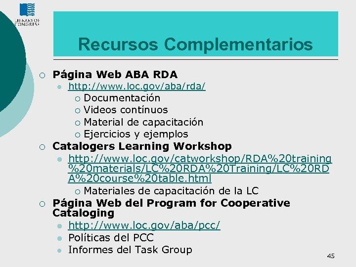Recursos Complementarios ¡ Página Web ABA RDA l http: //www. loc. gov/aba/rda/ Documentación ¡