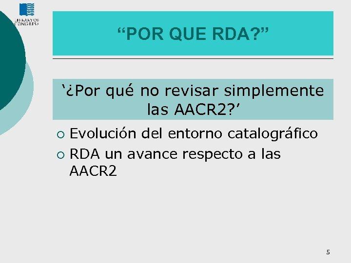 """""""POR QUE RDA? """" '¿Por qué no revisar simplemente las AACR 2? ' Evolución"""