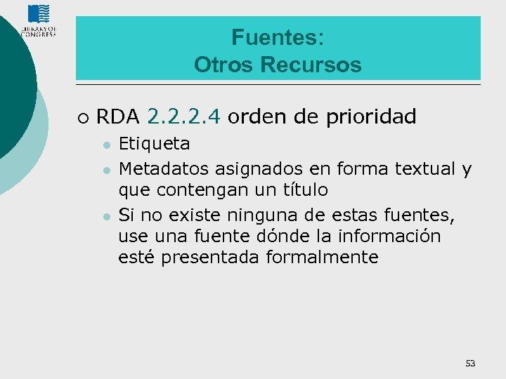 Fuentes: Otros Recursos ¡ RDA 2. 2. 2. 4 orden de prioridad l l