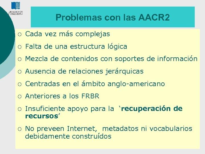 Problemas con las AACR 2 ¡ Cada vez más complejas ¡ Falta de una