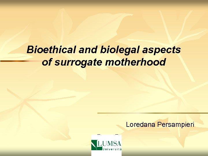 Bioethical and biolegal aspects of surrogate motherhood Loredana Persampieri P P