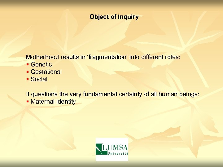 Object of Inquiry Motherhood results in ʽfragmentation' into different roles: § Genetic § Gestational