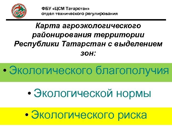 ФБУ «ЦСМ Татарстан» отдел технического регулирования Карта агроэкологического районирования территории Республики Татарстан с выделением