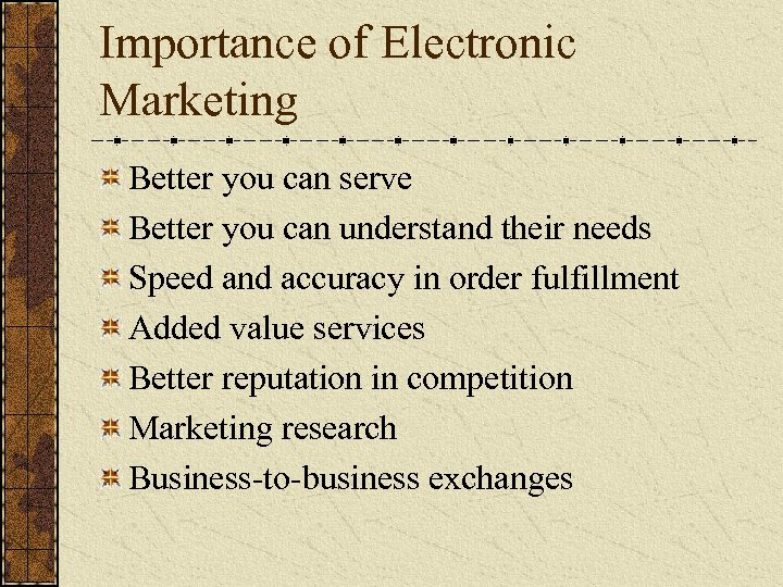 Importance of Electronic Marketing Better you can serve Better you can understand their needs