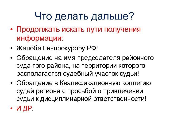 Что делать дальше? • Продолжать искать пути получения информации: • Жалоба Генпрокурору РФ! •
