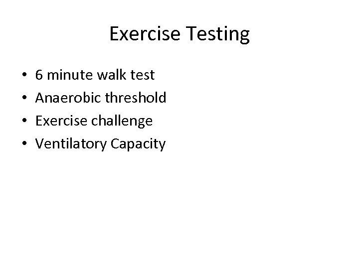 Exercise Testing • • 6 minute walk test Anaerobic threshold Exercise challenge Ventilatory Capacity