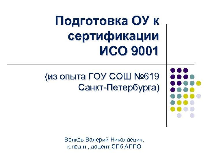 Подготовка ОУ к сертификации ИСО 9001 (из опыта ГОУ СОШ № 619 Санкт-Петербурга) Волков