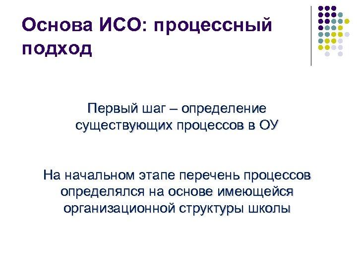 Основа ИСО: процессный подход Первый шаг – определение существующих процессов в ОУ На начальном