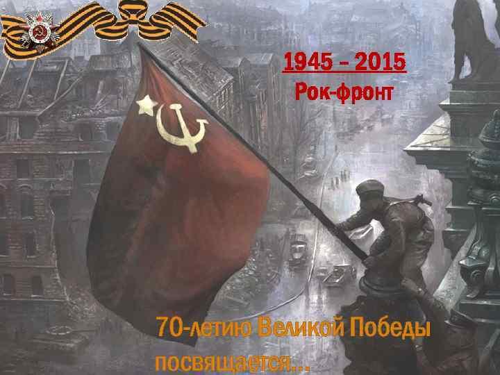 1945 – 2015 Рок-фронт 70 -летию Великой Победы посвящается…