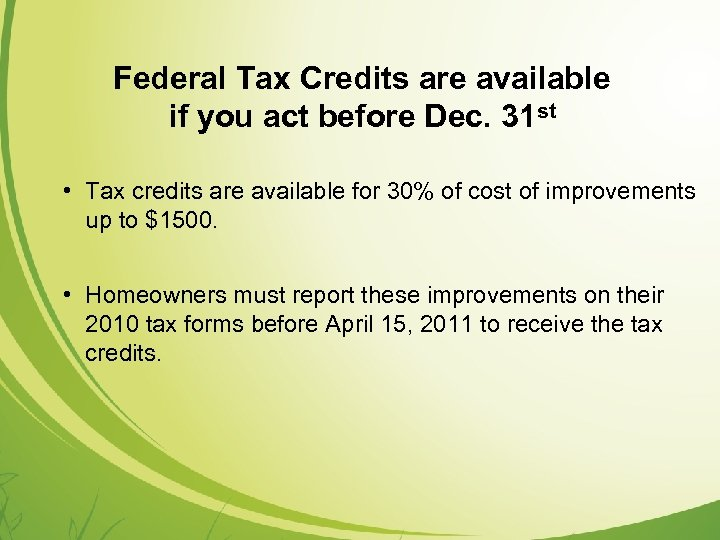 Federal Tax Credits are available if you act before Dec. 31 st • Tax