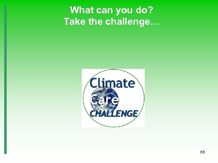 What can you do? Take the challenge… 66