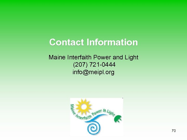 Contact Information Maine Interfaith Power and Light (207) 721 -0444 info@meipl. org 70