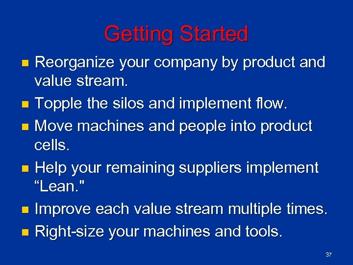Getting Started Reorganize your company by product and value stream. n Topple the silos