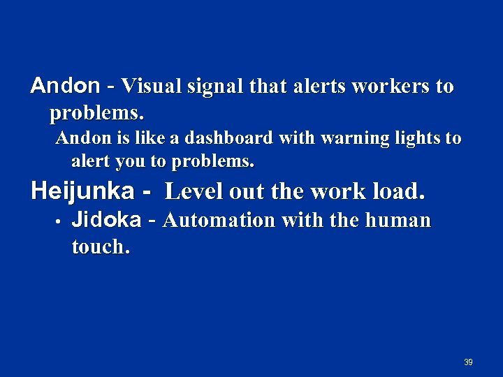 Andon Visual signal that alerts workers to problems. Andon is like a dashboard with