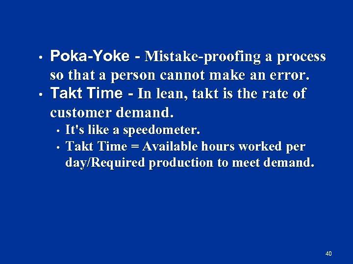• • Poka Yoke Mistake-proofing a process so that a person cannot make