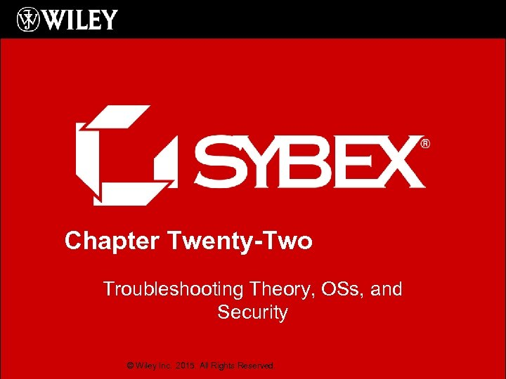 Chapter Twenty-Two Troubleshooting Theory, OSs, and Security © Wiley Inc. 2015. All Rights Reserved.