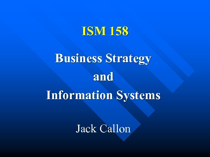 ISM 158 Business Strategy and Information Systems Jack Callon