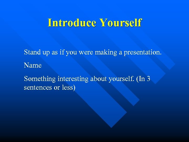 Introduce Yourself Stand up as if you were making a presentation. Name Something interesting