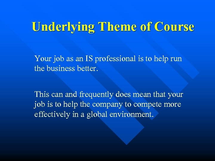 Underlying Theme of Course Your job as an IS professional is to help run