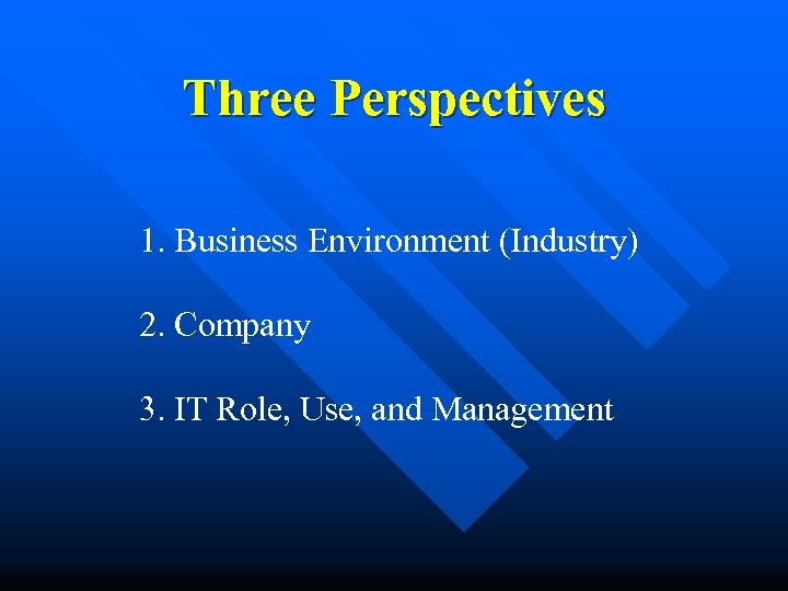 Three Perspectives 1. Business Environment (Industry) 2. Company 3. IT Role, Use, and Management