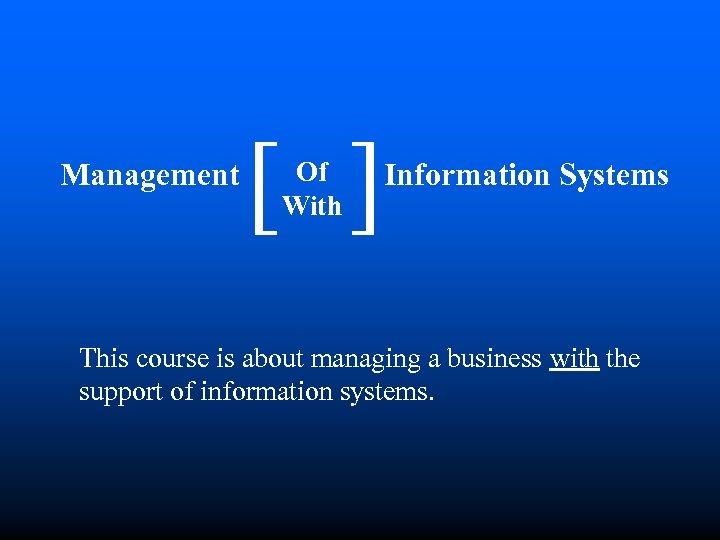 [ Of With [ Management Information Systems This course is about managing a business