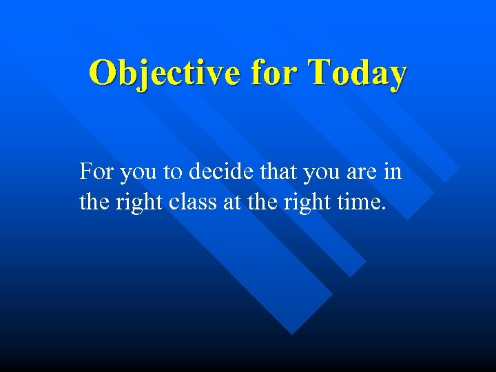 Objective for Today For you to decide that you are in the right class