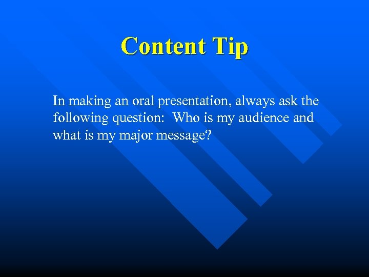 Content Tip In making an oral presentation, always ask the following question: Who is