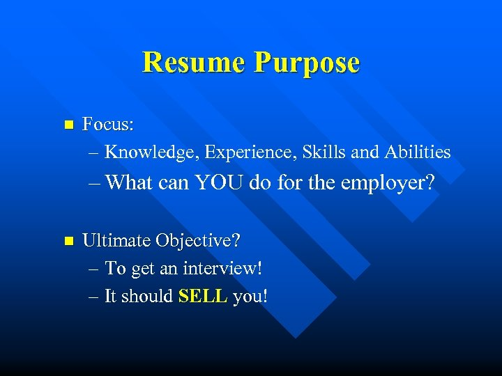 Resume Purpose n Focus: – Knowledge, Experience, Skills and Abilities – What can YOU
