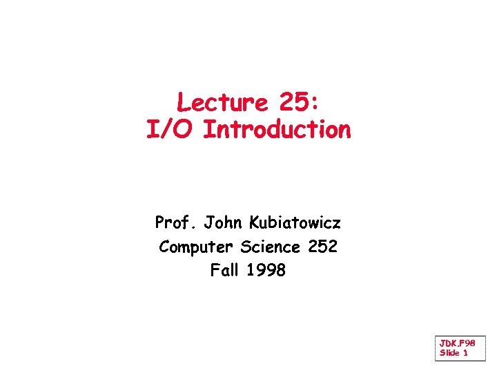 Lecture 25: I/O Introduction Prof. John Kubiatowicz Computer Science 252 Fall 1998 JDK. F